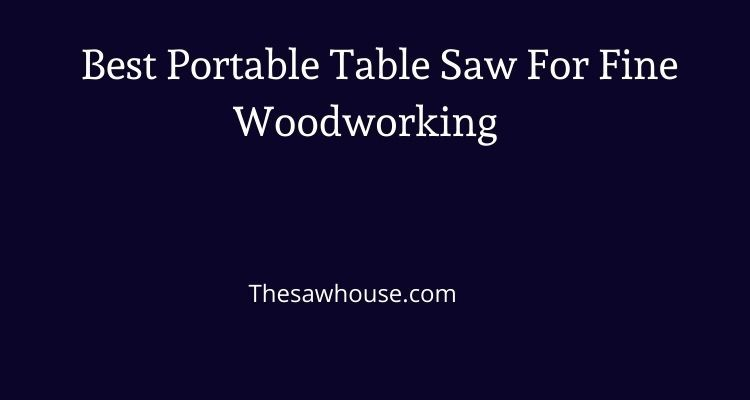 Best Portable Table Saw For Fine Woodworking